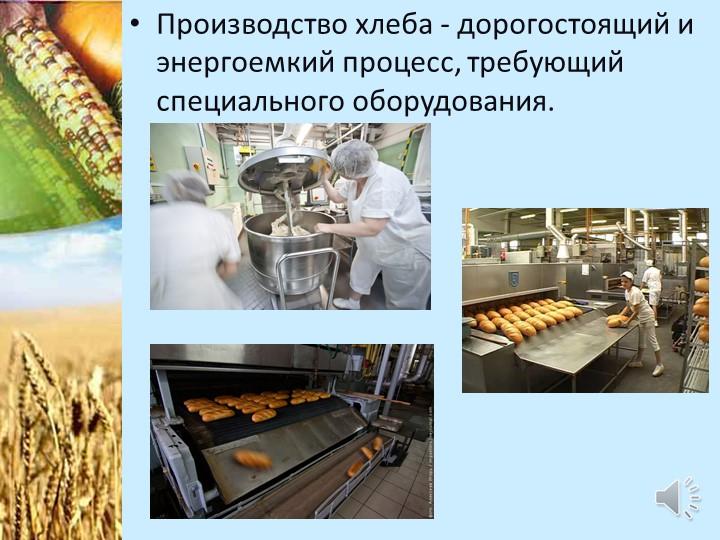 Производство хлеба - дорогостоящий и энергоемкий процесс, требующий специальн...