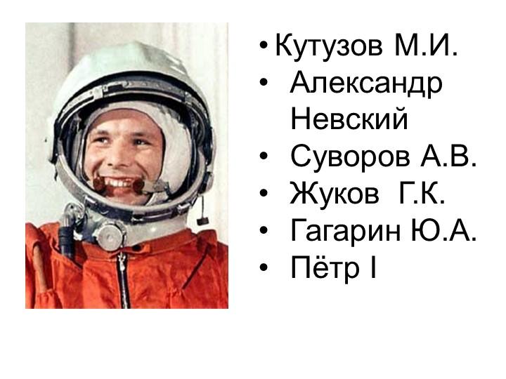 Кутузов М.И.Александр НевскийСуворов А.В.Жуков  Г.К.Гагарин Ю.А.Пётр I