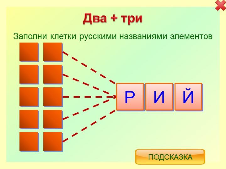 Два + триРИЙЗаполни клетки русскими названиями элементовПодсказка