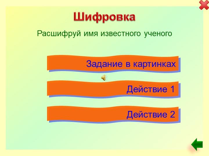 Шифровка Расшифруй имя известного ученогоЗадание в картинкахДействие 1Действие 2