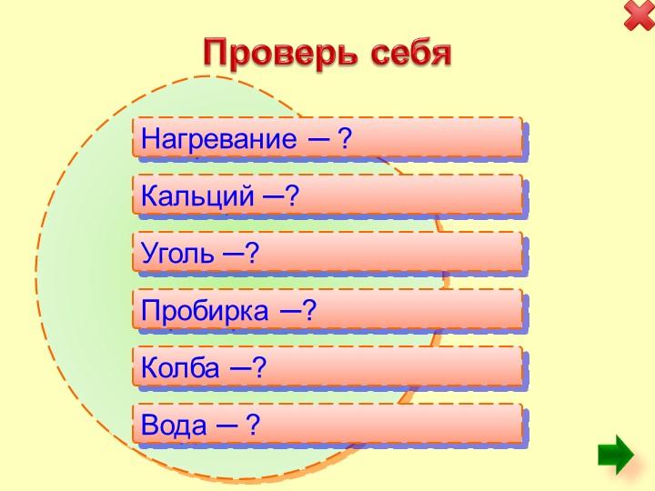 Проверь себяНагревание ─ ?Кальций ─?Уголь ─?Пробирка ─?Колба ─?Вод...