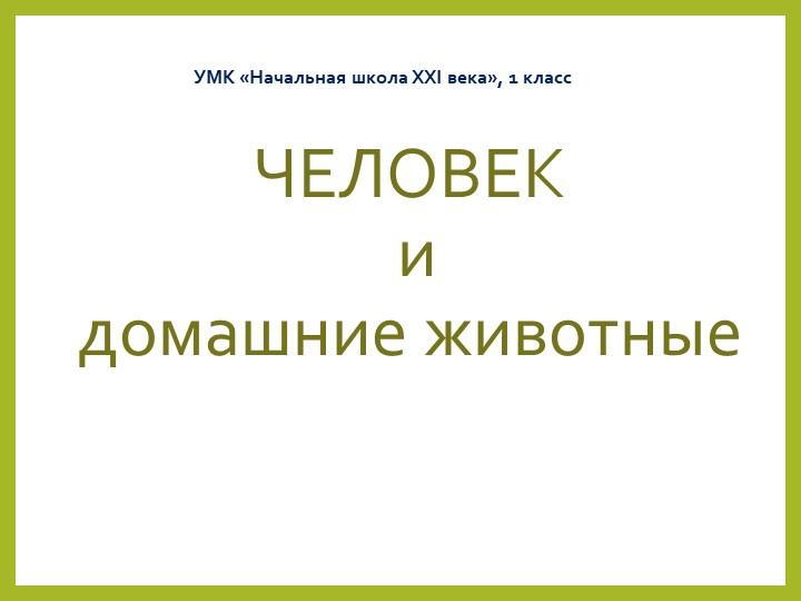 ЧЕЛОВЕК и домашние животныеУМК «Начальная школа XXI века», 1 класс