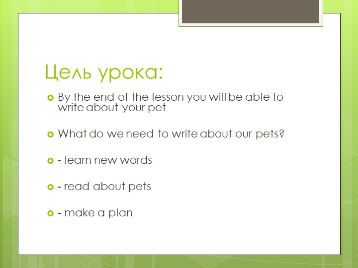 Цель урока:By the end of the lesson you will be able to write about your pet...