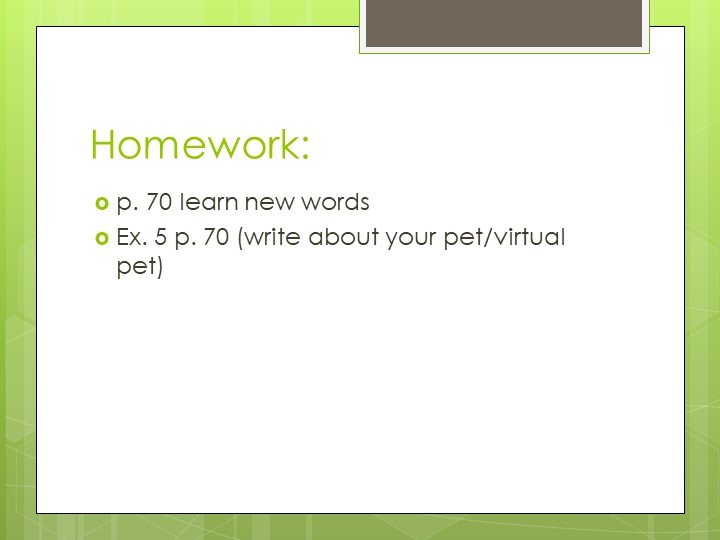 Homework:p. 70 learn new wordsEx. 5 p. 70 (write about your pet/virtual pet)