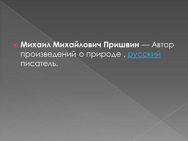 Михаил Михайлович Пришвин—Автор произведений о природе , русский писатель.