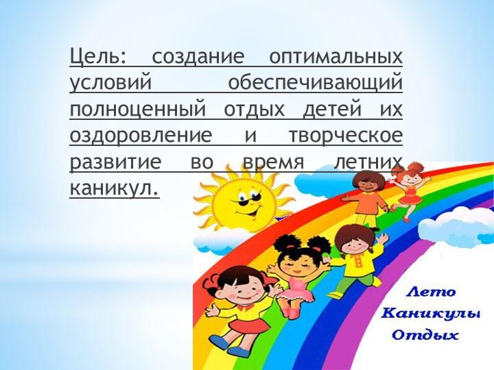 Цель: создание оптимальных условий обеспечивающий полноценный отдых детей их...