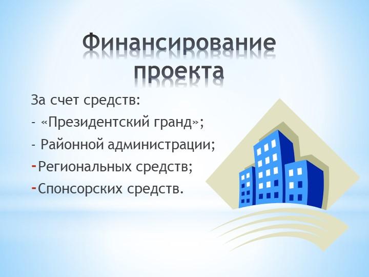 Финансирование проектаЗа счет средств:- «Президентский гранд»;- Районной ад...
