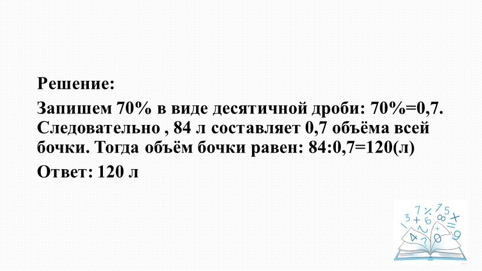 Решение:Запишем 70% в виде десятичной дроби: 70%=0,7. Следовательно , 84 л с...