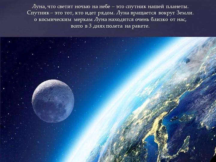 Луна, что светит ночью на небе – это спутник нашей планеты. Спутник – это то...