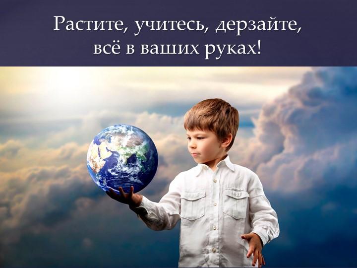 Растите, учитесь, дерзайте, всё в ваших руках!