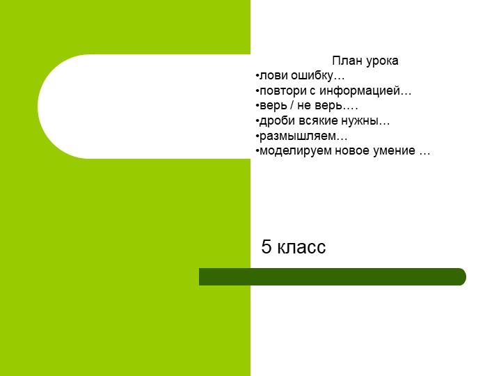 5 классПлан урокалови ошибку…повтори с информацией…верь / не верь….дроби...