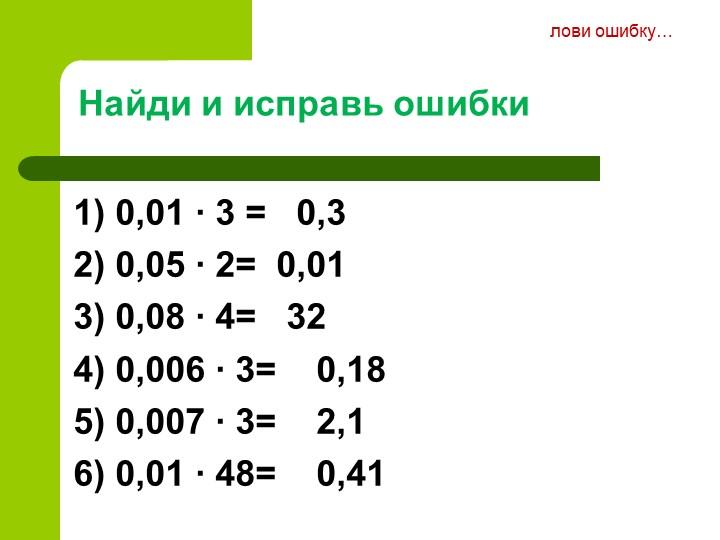 Найди и исправь ошибки1) 0,01 ∙ 3 =   0,32) 0,05 ∙ 2=  0,013) 0,08 ∙ 4=   3...