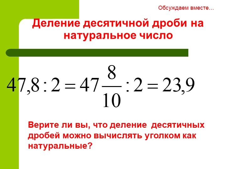 Деление десятичной дроби на натуральное числоОбсуждаем вместе…Верите ли вы, ч...