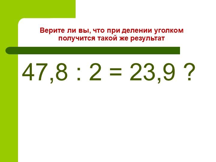 Верите ли вы, что при делении уголком получится такой же результат47,8 : 2 =...