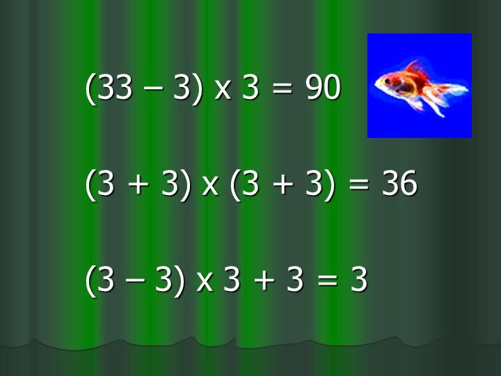 (33 – 3) х 3 = 90(3 + 3) х (3 + 3) = 36(3 – 3) х 3 + 3 = 3