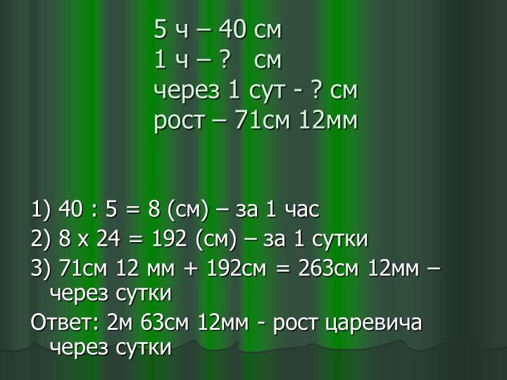5 ч – 40 см1 ч – ?   смчерез 1 сут - ? смрост – 71см 12мм1) 40 : 5 = 8 (...