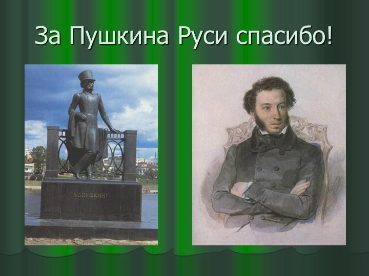 За Пушкина Руси спасибо!