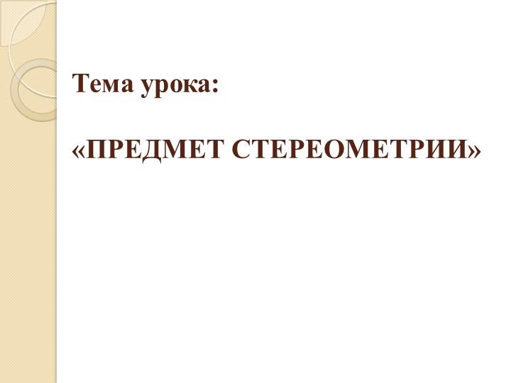 Тема урока: «ПРЕДМЕТ СТЕРЕОМЕТРИИ»