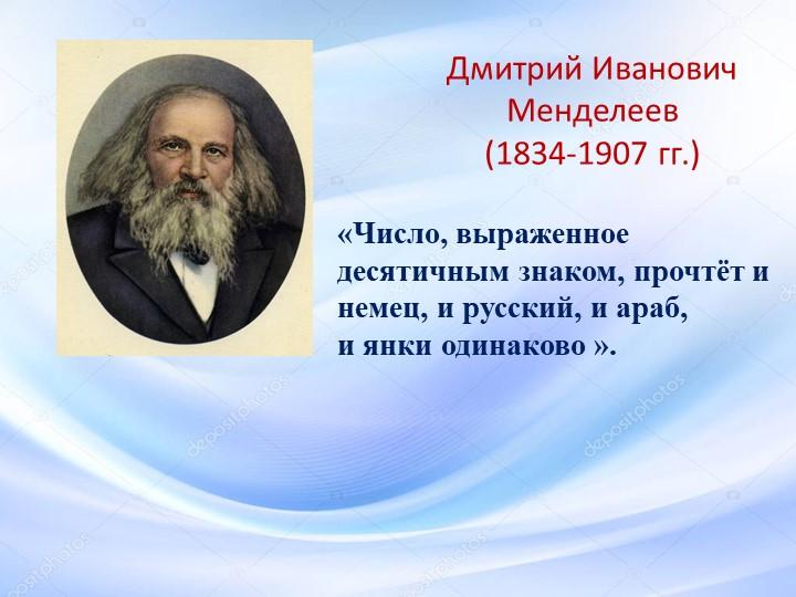 Дмитрий Иванович Менделеев (1834-1907 гг.) «Число, выраженное десятичным зна...