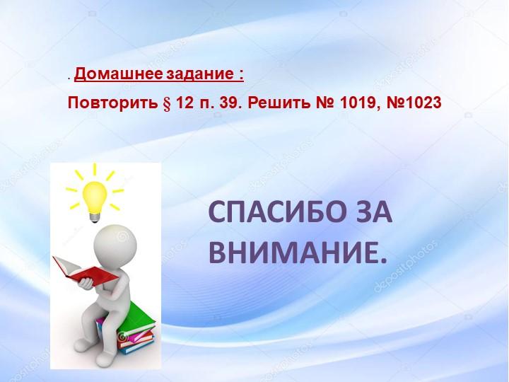 СПАСИБО ЗА ВНИМАНИЕ..Домашнее задание : Повторить § 12 п. 39. Решить № 1019...