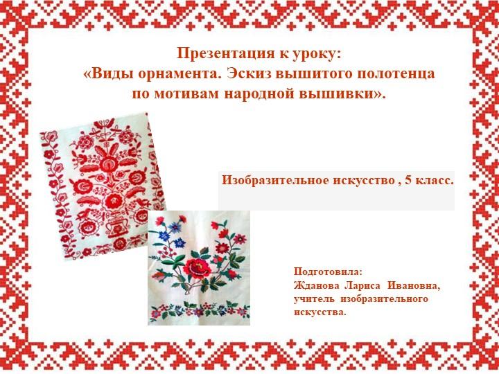 Презентация к уроку:«Виды орнамента. Эскиз вышитого полотенца по мотивам на...
