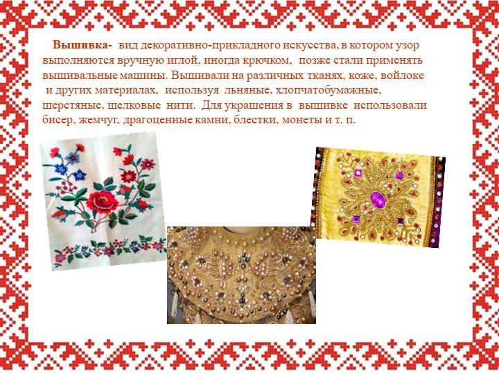 Вышивка-  вид декоративно-прикладного искусства, в котором узор  выполняют...