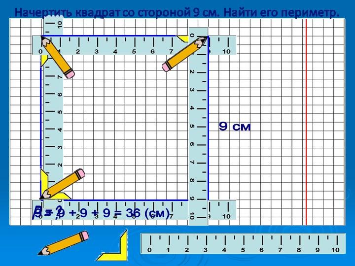 9 + 9 + 9 + 9 = 36 (см)Р = ?Начертить квадрат со стороной 9 см. Найти его пер...