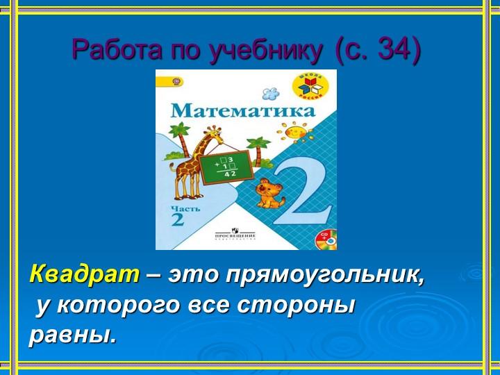 Работа по учебнику (с. 34)Квадрат – это прямоугольник, у которого все сто...
