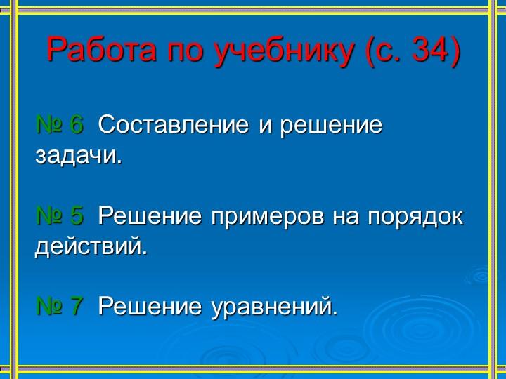 Работа по учебнику (с. 34)№ 6  Составление и решение задачи.№ 5  Решение...