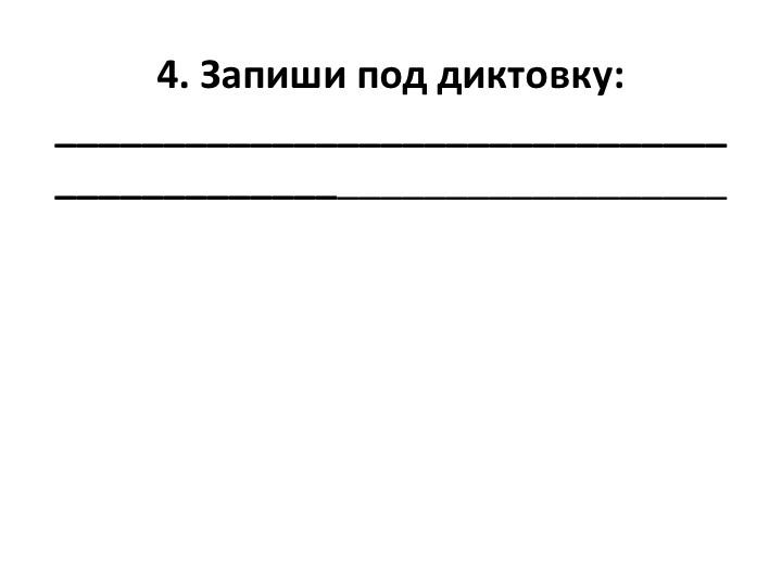 4. Запиши под диктовку:_____________________________________________________...