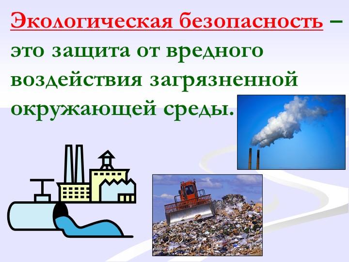 Экологическая безопасность – это защита от вредного воздействия загрязненной...