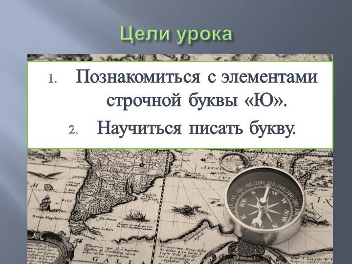 Цели урокаПознакомиться с элементами строчной буквы «Ю».Научиться писать букву.
