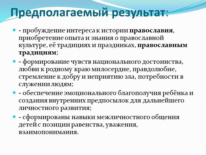 Предполагаемый результат:- пробуждение интереса к историиправославия, прио...