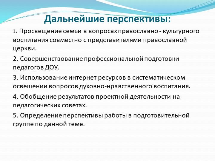 Дальнейшие перспективы:1. Просвещение семьи в вопросах православно - культурн...