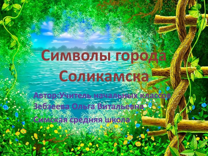 Символы города СоликамскаАвтор:Учитель начальных классов Зебзеева Ольга Витал...