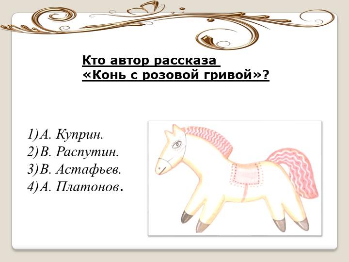 Кто автор рассказа «Конь с розовой гривой»?А. Куприн.В. Распутин.В. Астафь...