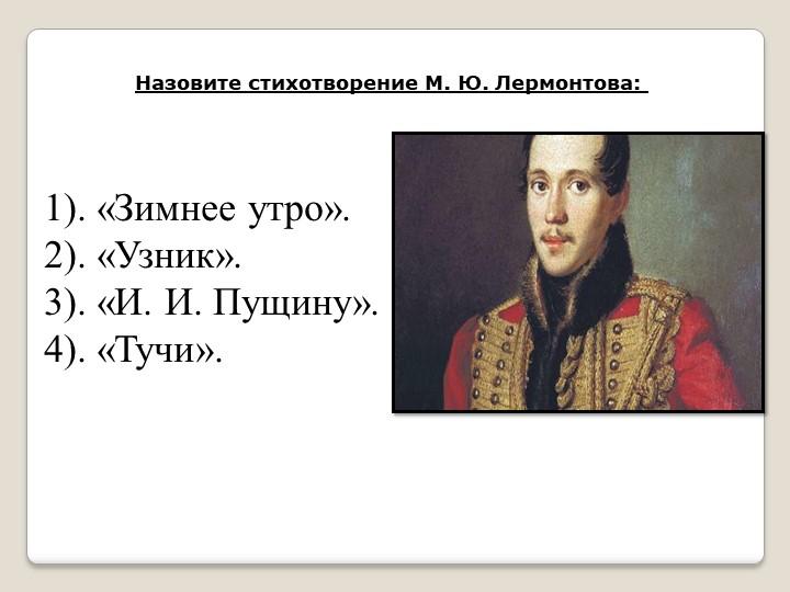 Назовите стихотворение М. Ю. Лермонтова: . «Зимнее утро».. «Узник».. «И. И....