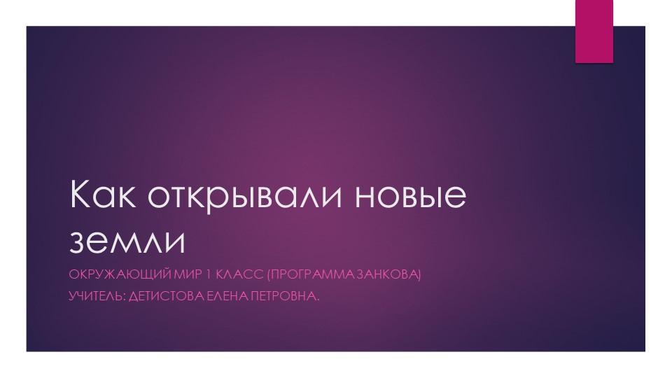 Как открывали новые землиОкружающий мир 1 класс (программа Занкова)Учитель:...