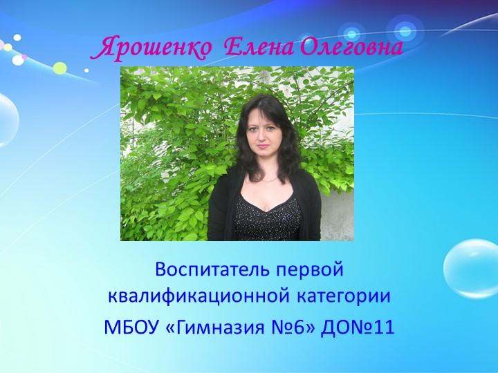 Ярошенко  Елена ОлеговнаВоспитатель первой квалификационной категорииМБОУ «Г...