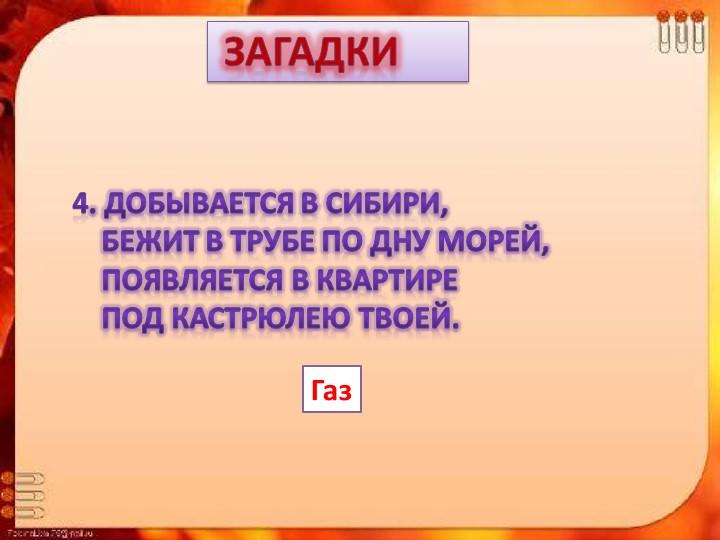 Загадки4. Добывается в Сибири,    Бежит в трубе по дну морей,    Появляетс...