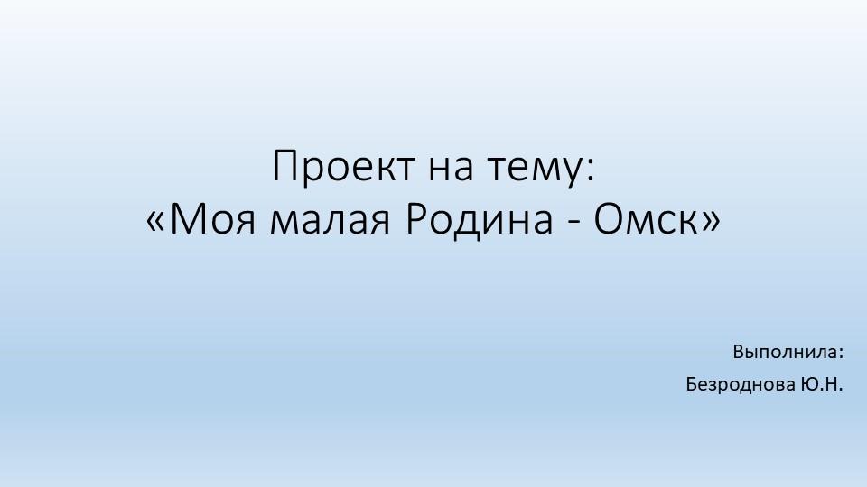 Проект на тему:«Моя малая Родина - Омск»Выполнила:Безроднова Ю.Н.