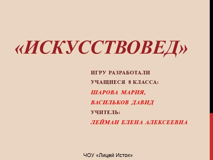 «Искусствовед»Игру разработалиУчащиеся 8 класса:Шарова мария,Васильков дав...