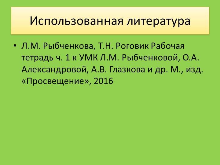 Использованная литератураЛ.М. Рыбченкова, Т.Н. Роговик Рабочая тетрадь ч. 1 к...