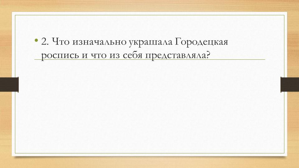 2. Что изначально украшала Городецкая роспись и что из себя представляла?