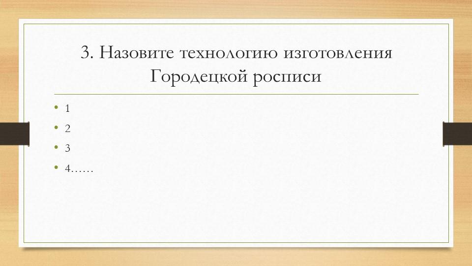3. Назовите технологию изготовления Городецкой росписи1234……