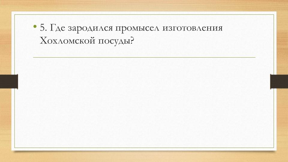 5. Где зародился промысел изготовления Хохломской посуды?