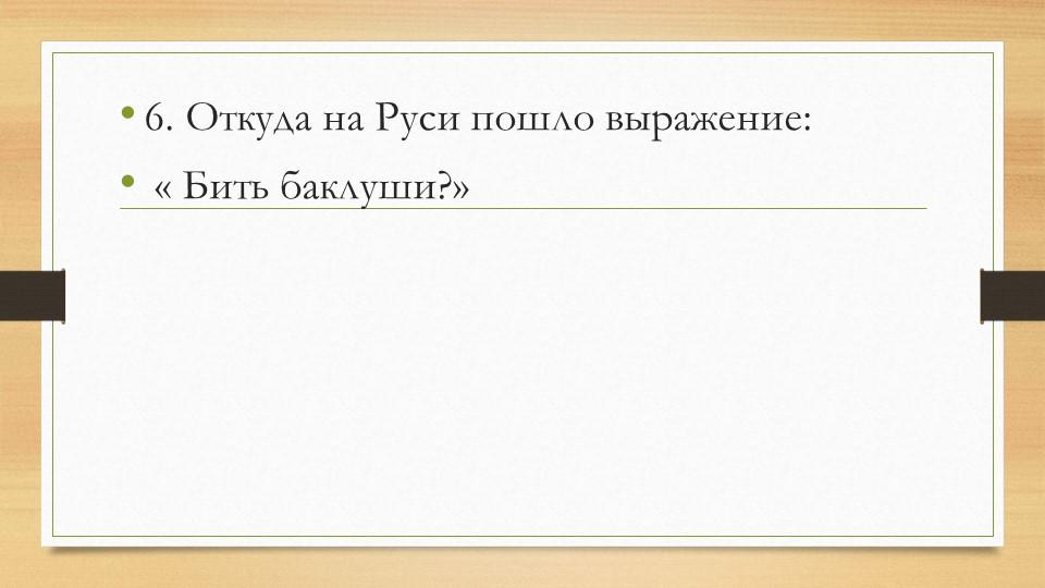 6. Откуда на Руси пошло выражение: « Бить баклуши?»