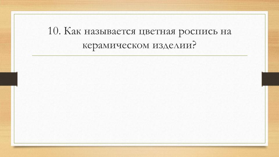10. Как называется цветная роспись на керамическом изделии?