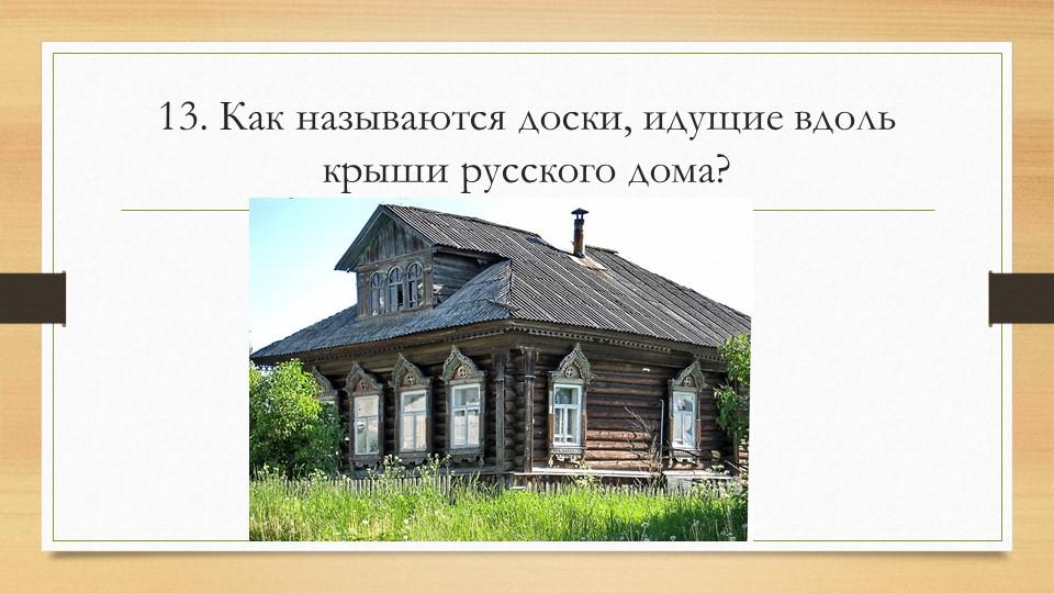 13. Как называются доски, идущие вдоль крыши русского дома?