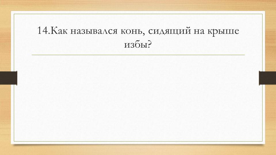 14.Как назывался конь, сидящий на крыше избы?